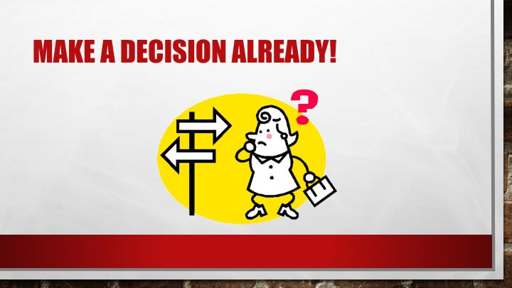 Make a decision already!