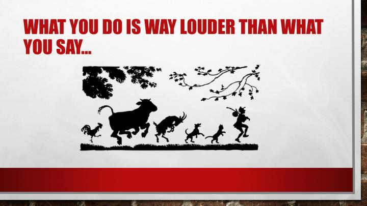 What you do is way louder than what you say…