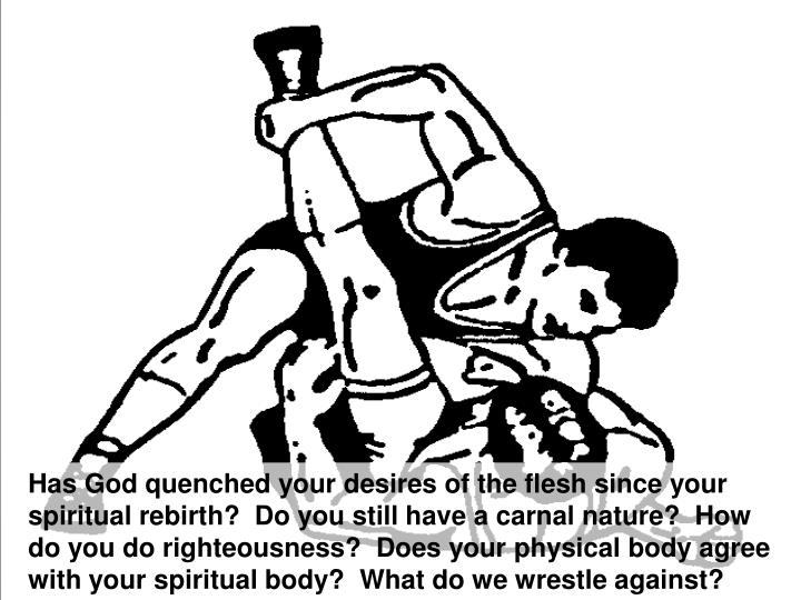 Has God quenched your desires of the flesh since your spiritual rebirth?  Do you still have a carnal nature?  How do you do righteousness?  Does your physical body agree with your spiritual body?  What do we wrestle against?