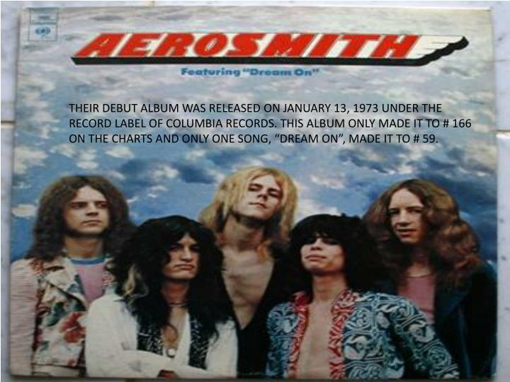 """THEIR DEBUT ALBUM WAS RELEASED ON JANUARY 13, 1973 UNDER THE RECORD LABEL OF COLUMBIA RECORDS. THIS ALBUM ONLY MADE IT TO # 166 ON THE CHARTS AND ONLY ONE SONG, """"DREAM ON"""", MADE IT TO # 59."""