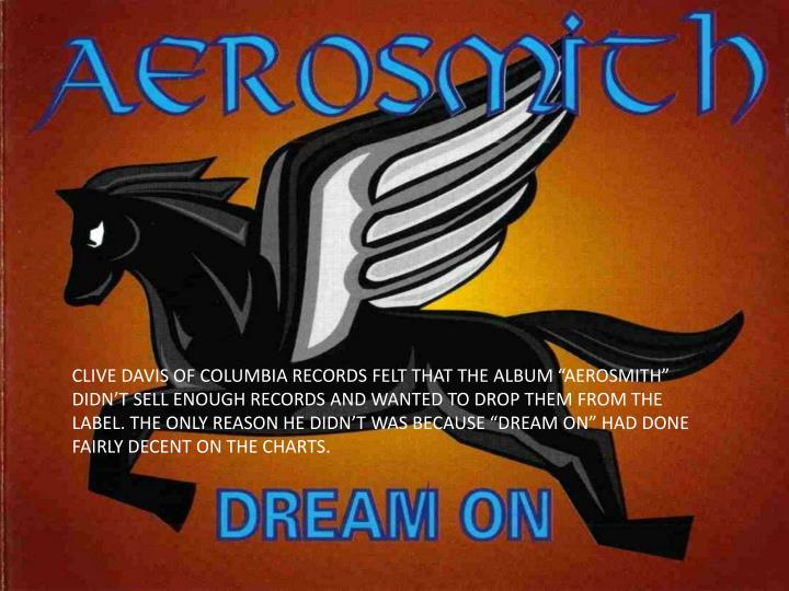 """CLIVE DAVIS OF COLUMBIA RECORDS FELT THAT THE ALBUM """"AEROSMITH"""" DIDN'T SELL ENOUGH RECORDS AND WANTED TO DROP THEM FROM THE LABEL. THE ONLY REASON HE DIDN'T WAS BECAUSE """"DREAM ON"""" HAD DONE FAIRLY DECENT ON THE CHARTS."""