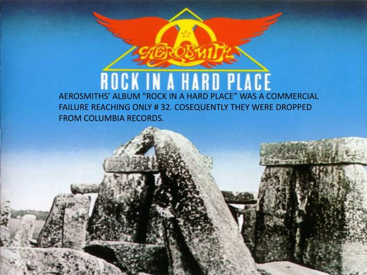 """AEROSMITHS' ALBUM """"ROCK IN A HARD PLACE"""" WAS A COMMERCIAL FAILURE REACHING ONLY # 32. COSEQUENTLY THEY WERE DROPPED FROM COLUMBIA RECORDS."""