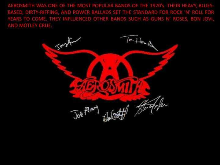 AEROSMITH WAS ONE OF THE MOST POPULAR BANDS OF THE 1970's. THEIR HEAVY, BLUES-BASED, DIRTY-RIFFING...