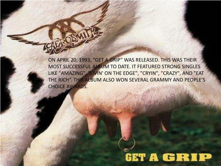 """ON APRIL 20, 1993, """"GET A GRIP"""" WAS RELEASED. THIS WAS THEIR MOST SUCCESSFUL ALBUM TO DATE. IT FEATURED STRONG SINGLES LIKE """"AMAZING"""", """"LIVIN' ON THE EDGE"""", """"CRYIN"""", """"CRAZY"""", AND """"EAT THE RICH"""". THIS ALBUM ALSO WON SEVERAL GRAMMY AND PEOPLE'S CHOICE AWARDS."""