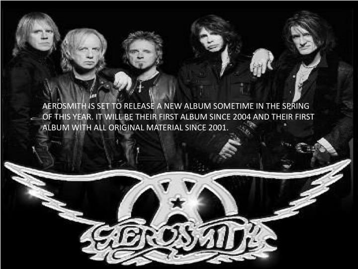 AEROSMITH IS SET TO RELEASE A NEW ALBUM SOMETIME IN THE SPRING OF THIS YEAR. IT WILL BE THEIR FIRST ALBUM SINCE 2004 AND THEIR FIRST ALBUM WITH ALL ORIGINAL MATERIAL SINCE 2001.