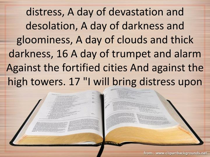 """distress, A day of devastation and desolation, A day of darkness and gloominess, A day of clouds and thick darkness, 16 A day of trumpet and alarm Against the fortified cities And against the high towers. 17 """"I will bring distress upon"""