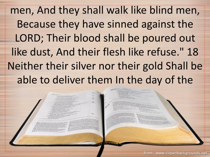 """men, And they shall walk like blind men, Because they have sinned against the LORD; Their blood shall be poured out like dust, And their flesh like refuse."""" 18 Neither their silver nor their gold Shall be able to deliver them In the day of the"""