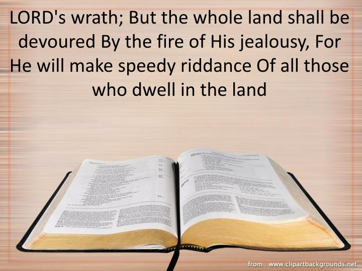 LORD's wrath; But the whole land shall be devoured By the fire of His jealousy, For He will make speedy riddance Of all those who dwell in the land