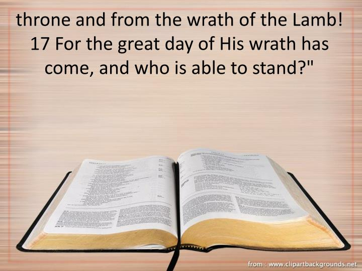 """throne and from the wrath of the Lamb! 17 For the great day of His wrath has come, and who is able to stand?"""""""