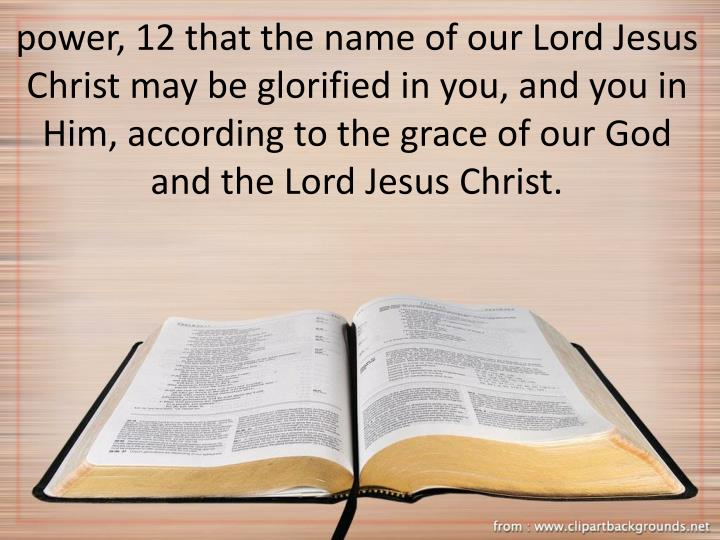 power, 12 that the name of our Lord Jesus Christ may be glorified in you, and you in Him, according to the grace of our God and the Lord Jesus Christ.