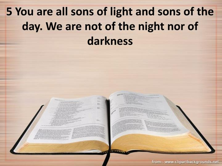 5 You are all sons of light and sons of the day. We are not of the night nor of darkness