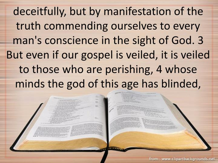 deceitfully, but by manifestation of the truth commending ourselves to every man's conscience in the sight of God. 3 But even if our gospel is veiled, it is veiled to those who are perishing, 4 whose minds the god of this age has blinded,