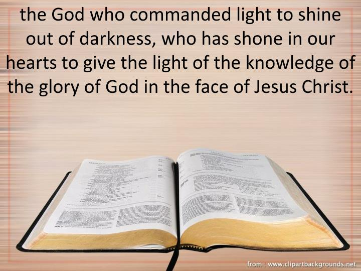 the God who commanded light to shine out of darkness, who has shone in our hearts to give the light of the knowledge of the glory of God in the face of Jesus Christ.