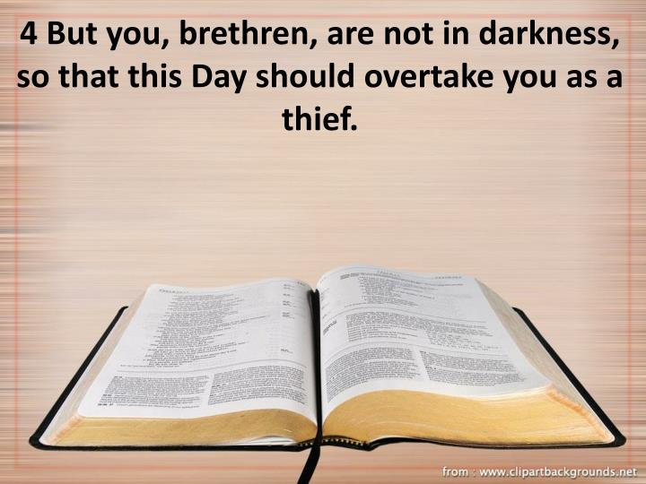 4 But you, brethren, are not in darkness, so that this Day should overtake you as a thief.