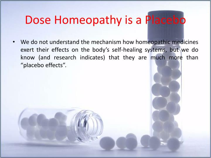 homeopathy is placebo The difficulty with homeopathy when trying to compare it to allopathic medicine is that homeopathy medicine is for the particular person – not for/ against a cerrtain disease this means that one cannot declare a certain remedy curing eg adhd.