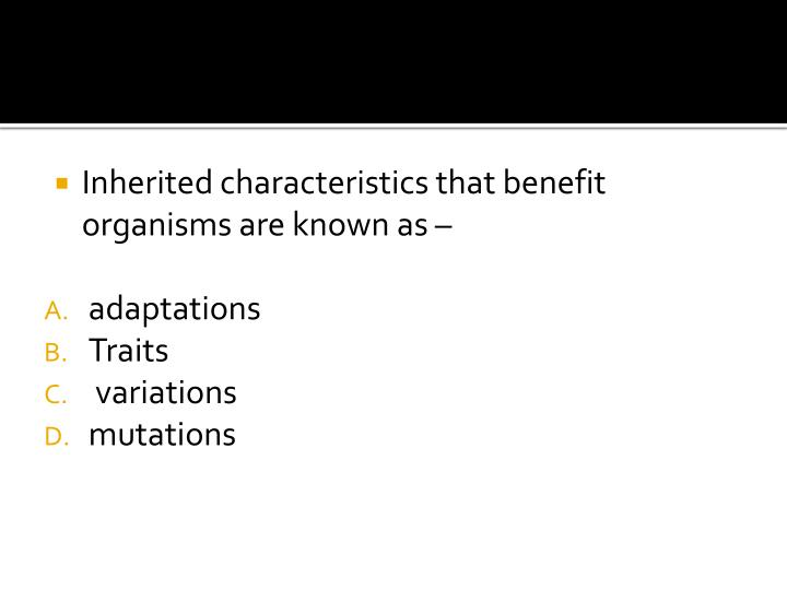 Inherited characteristics that benefit organisms are known as