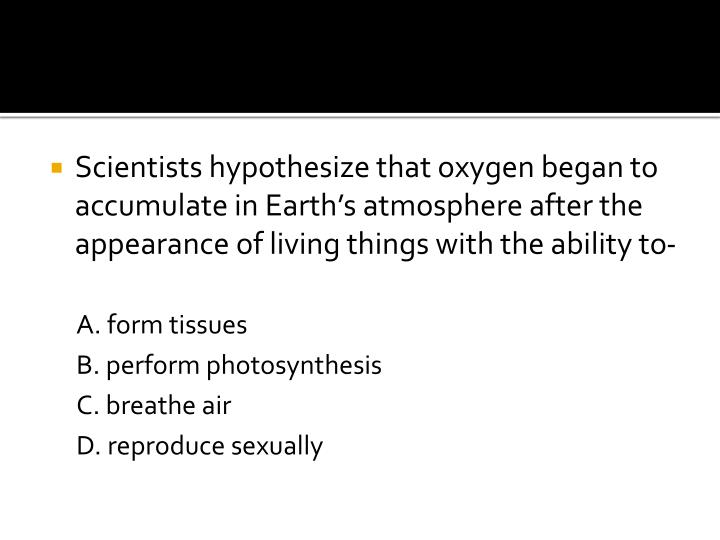 Scientists hypothesize that oxygen began to accumulate in Earth's atmosphere after the appearance of living things with the ability to-