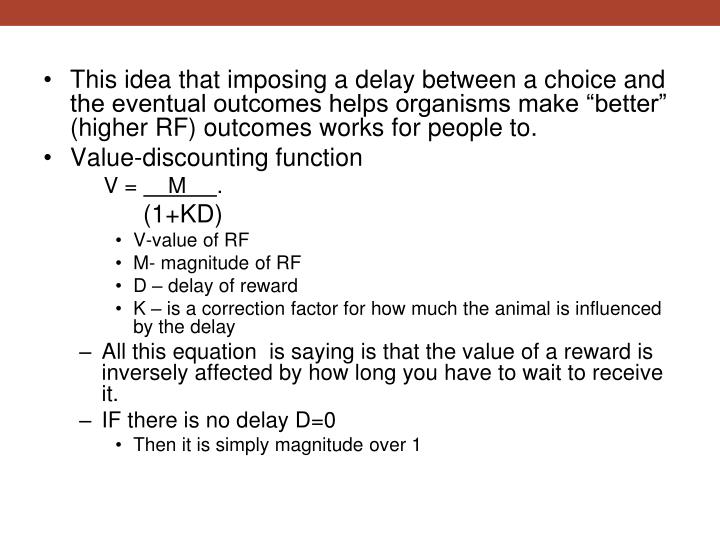 "This idea that imposing a delay between a choice and the eventual outcomes helps organisms make ""better"" (higher RF) outcomes works for people to."