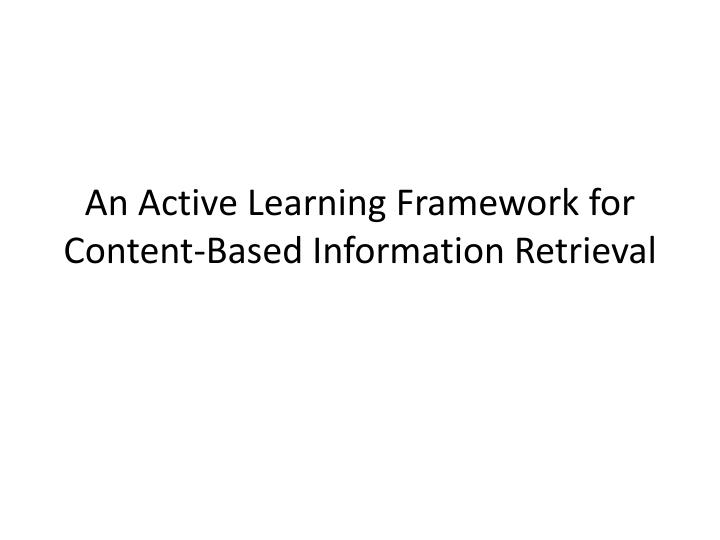 An active learning framework for content based information retrieval