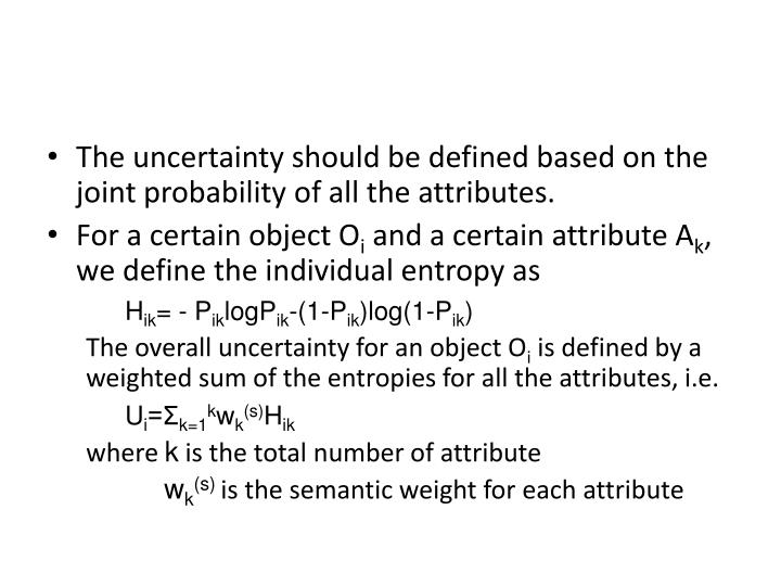 The uncertainty should be defined based on the joint probability of all the attributes.