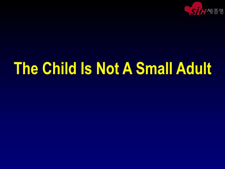 The child is not a small adult