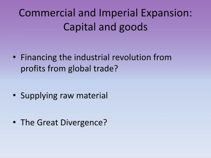 Commercial and Imperial Expansion: Capital and goods
