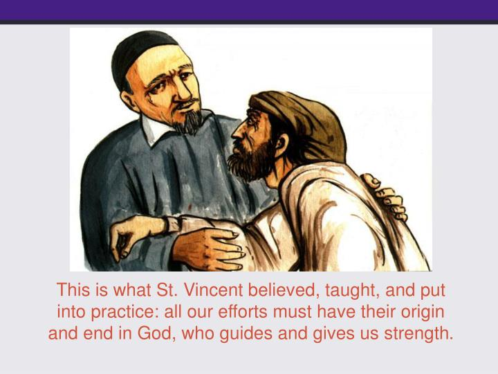 This is what St. Vincent believed, taught, and put into practice: all our efforts must have their origin and end in God, who guides and gives us strength