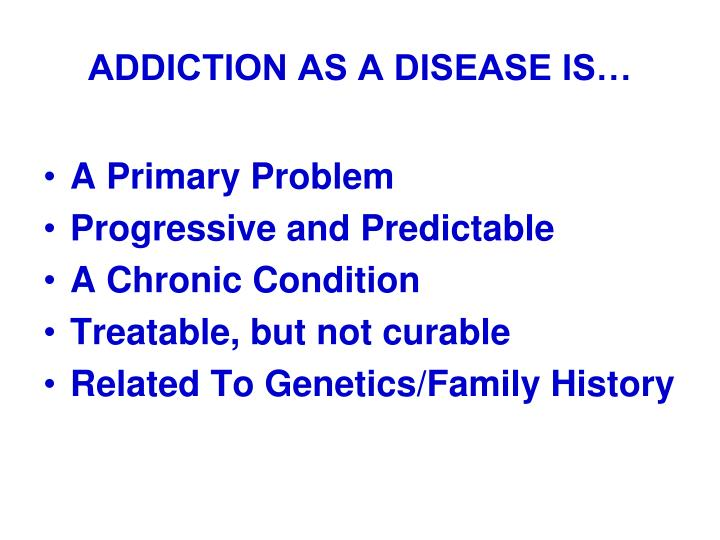 ADDICTION AS A DISEASE IS…