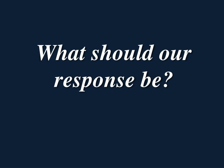 What should our response be?