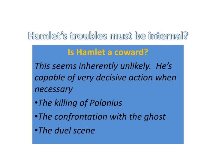 Hamlet's troubles must be internal?