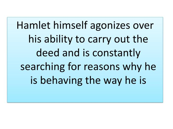 Hamlet himself agonizes over his ability to carry out the deed and is constantly searching for reasons why he is behaving the way he is