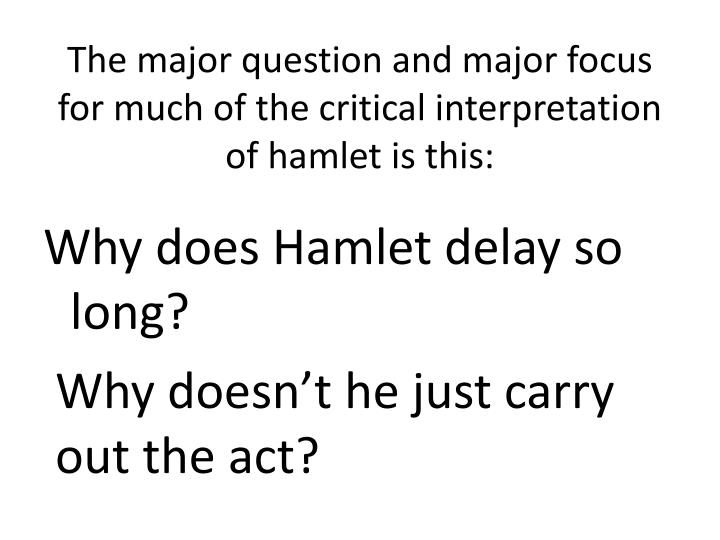 hamlet why did hamlet delay killing the Hamlet doesn't kill claudius because he is praying hamlet doesn't want to send the king to heaven absolved of his sins especially when hamlet has the chance to kill claudius and he doesn't hamlet wants to be a man of action but loses himself in metaphysical debate rather than just doing the job.