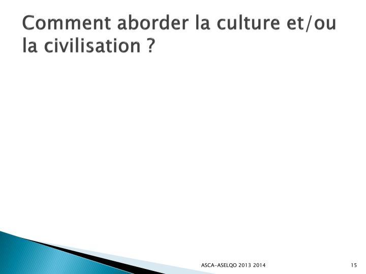 Comment aborderla culture et/ou la civilisation ?