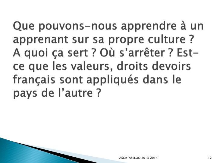 Que pouvons-nous apprendre à un apprenant sur sa propre culture? A quoi ça sert? Où s'arrêter? Est-ce que les valeurs, droits devoirs français sont appliqués dans le pays de l'autre?