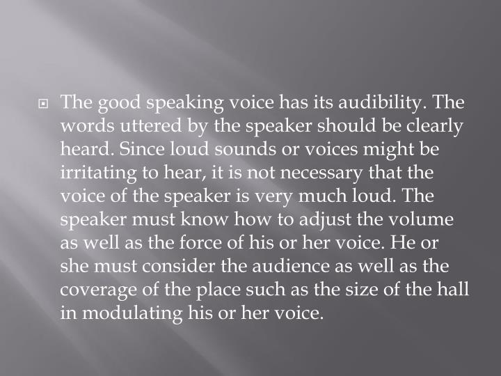 The good speaking voice has its audibility. The words uttered by the speaker should be clearly heard. Since loud sounds or voices might be irritating to hear, it is not necessary that the voice of the speaker is very much loud. The speaker must know how to adjust the volume as well as the force of his or her voice. He or she must consider the audience as well as the coverage of the place such as the size of the hall in modulating his or her voice.