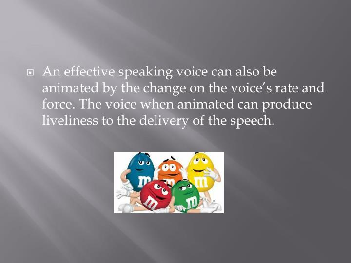 An effective speaking voice can also be animated by the change on the voice's rate and force. The voice when animated can produce liveliness to the delivery of the speech.