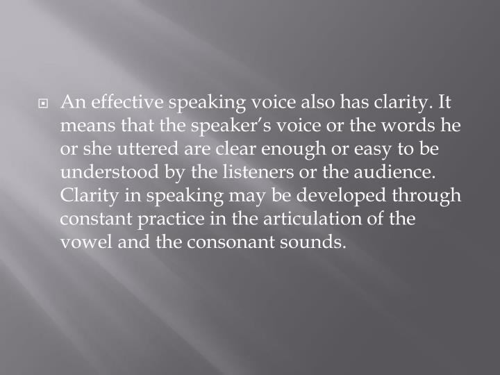 An effective speaking voice also has clarity. It means that the speaker's voice or the words he or she uttered are clear enough or easy to be understood by the listeners or the audience. Clarity in speaking may be developed through constant practice in the articulation of the vowel and the consonant sounds.