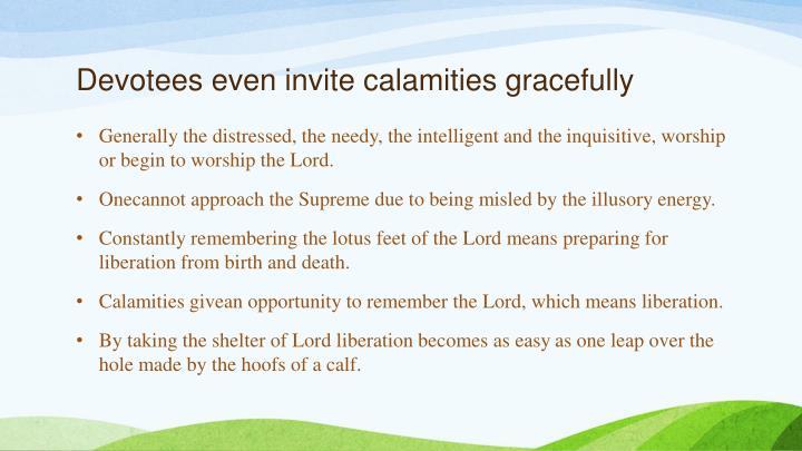 Devotees even invite calamities gracefully