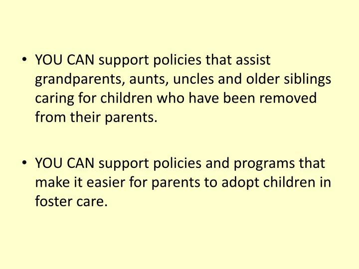 YOU CAN support policies that assist grandparents, aunts, uncles and older siblings caring for children who have been removed from their parents.