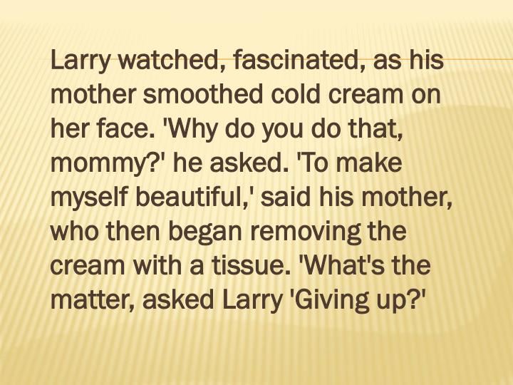 Larry watched, fascinated, as his mother smoothed cold cream on her face. 'Why do you do that, mommy?' he asked. 'To make myself beautiful,' said his mother, who then began removing the cream with a tissue. 'What's the matter, asked Larry 'Giving up?'