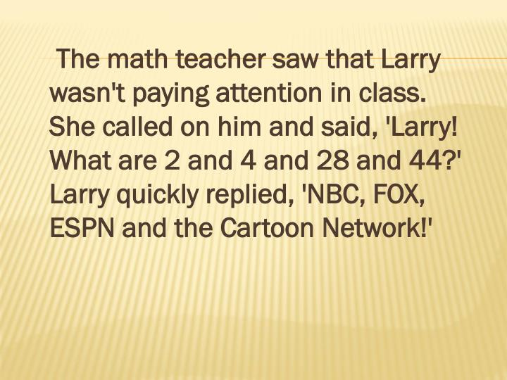 The math teacher saw that Larry wasn't paying attention in class. She called on him and said, 'Larry! What are 2 and 4 and 28 and 44?' Larry quickly replied, 'NBC, FOX, ESPN and the Cartoon Network!'