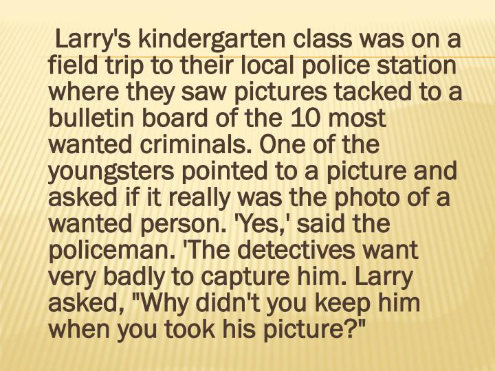 "Larry's kindergarten class was on a field trip to their local police station where they saw pictures tacked to a bulletin board of the 10 most wanted criminals. One of the youngsters pointed to a picture and asked if it really was the photo of a wanted person. 'Yes,' said the policeman. 'The detectives want very badly to capture him. Larry asked, ""Why didn't you keep him when you took his picture?"""