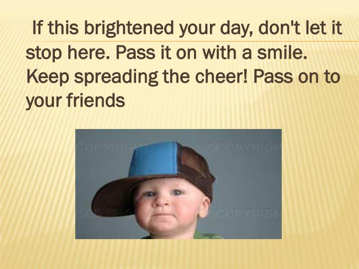 If this brightened your day, don't let it stop here. Pass it on with a smile. Keep spreading the cheer! Pass on to your friends