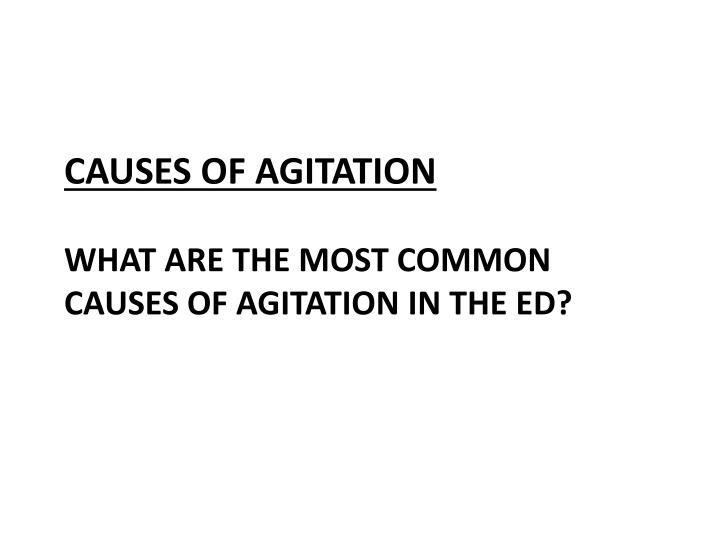 Causes of agitation what are the most common causes of agitation in the ed