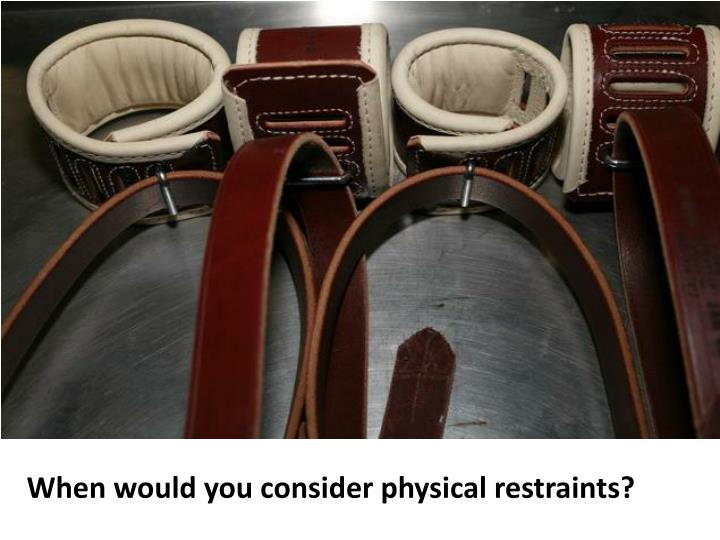 When would you consider physical restraints?