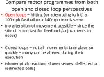compare motor programmes from both open and closed loop perspectives