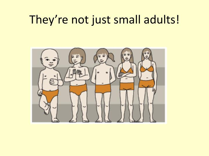 They re not just small adults