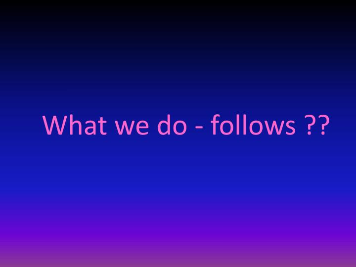 What we do - follows ??