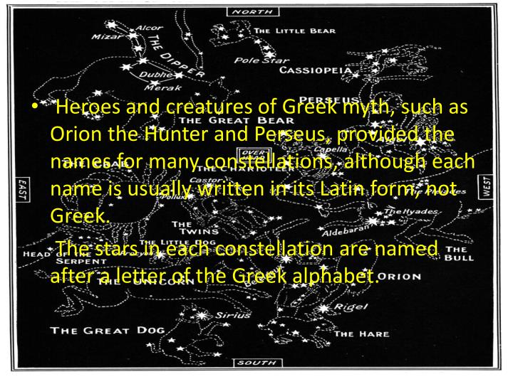 Heroes and creatures of Greek myth, such as Orion the Hunter and Perseus, provided the names for many constellations, although each name is usually written in its Latin form, not Greek