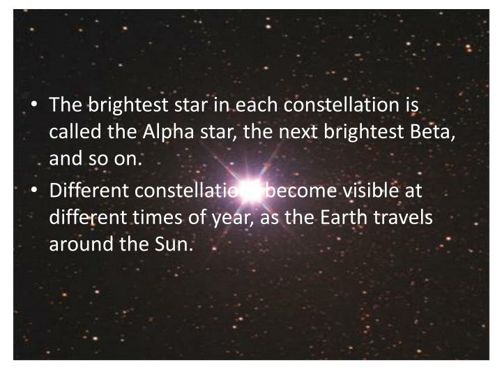 The brightest star in each constellation is called the Alpha star, the next brightest Beta, and so on
